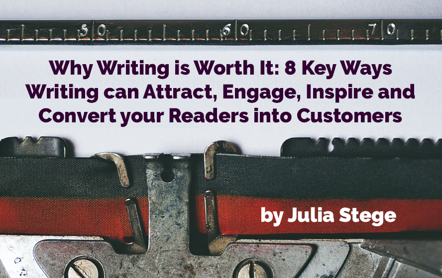 Why Writing is Worth It: 8 Key Ways Content Writing can Attract, Engage, Inspire and Convert your Readers into Customers